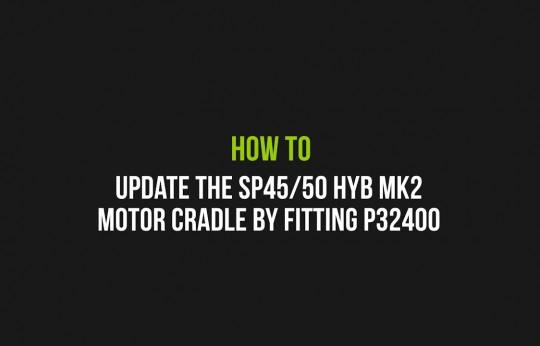 How to Update the SP45/50 HYB MK2 motor cradle by fitting P32400